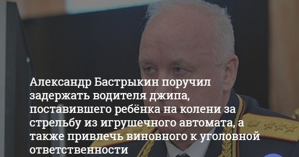 Бастрыкин поручил задержать водителя джипа, наехавшего на ребёнка в Ленобласти