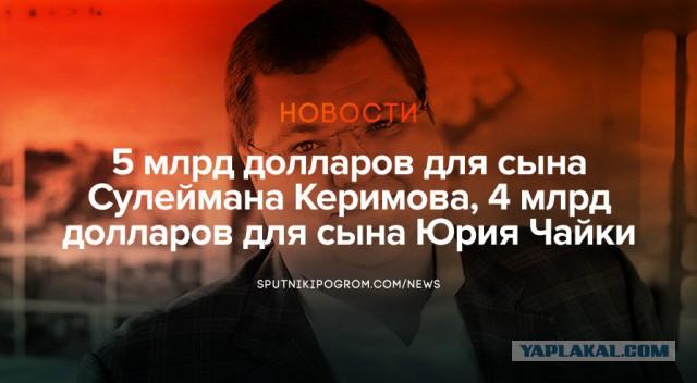5 млрд долларов для сына Сулеймана Керимова, 4 млрд долларов для сына Юрия Чайки